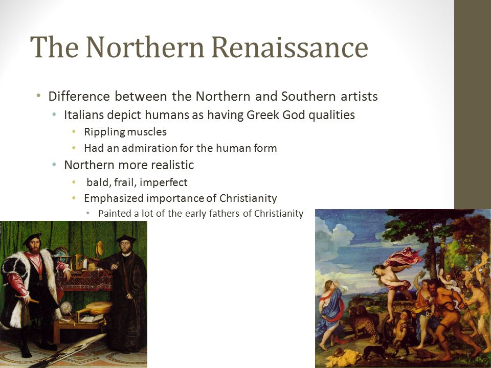 The Northern Renaissance Difference between the Northern and Southern artists Italians depict humans as having Greek God qualities Rippling muscles Had an admiration for the human form Northern more realistic bald, frail, imperfect Emphasized importance of Christianity Painted a lot of the early fathers of Christianity