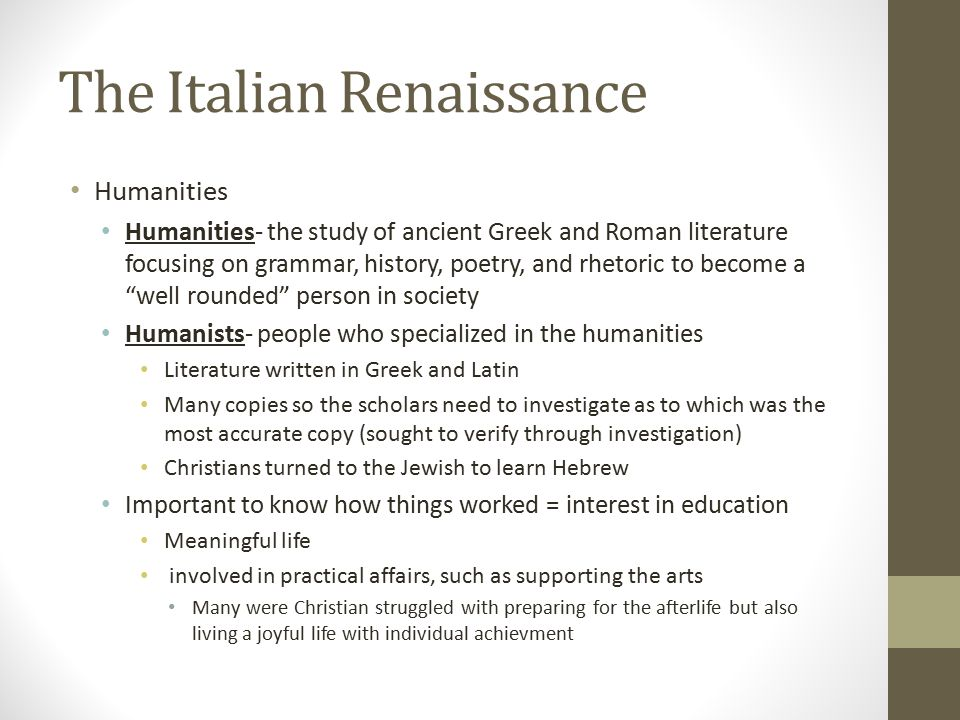 The Italian Renaissance Humanities Humanities- the study of ancient Greek and Roman literature focusing on grammar, history, poetry, and rhetoric to become a well rounded person in society Humanists- people who specialized in the humanities Literature written in Greek and Latin Many copies so the scholars need to investigate as to which was the most accurate copy (sought to verify through investigation) Christians turned to the Jewish to learn Hebrew Important to know how things worked = interest in education Meaningful life involved in practical affairs, such as supporting the arts Many were Christian struggled with preparing for the afterlife but also living a joyful life with individual achievment