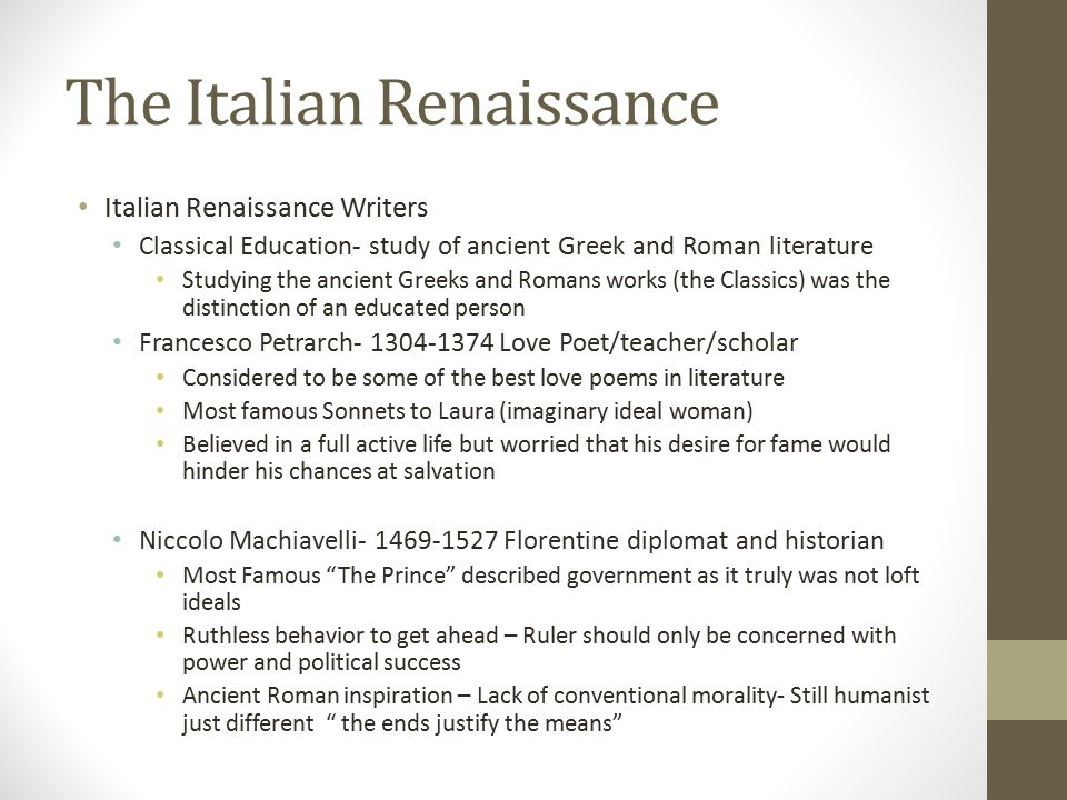 The Italian Renaissance Italian Renaissance Writers Classical Education- study of ancient Greek and Roman literature Studying the ancient Greeks and Romans works (the Classics) was the distinction of an educated person Francesco Petrarch- 1304-1374 Love Poet/teacher/scholar Considered to be some of the best love poems in literature Most famous Sonnets to Laura (imaginary ideal woman) Believed in a full active life but worried that his desire for fame would hinder his chances at salvation Niccolo Machiavelli- 1469-1527 Florentine diplomat and historian Most Famous The Prince described government as it truly was not loft ideals Ruthless behavior to get ahead – Ruler should only be concerned with power and political success Ancient Roman inspiration – Lack of conventional morality- Still humanist just different the ends justify the means