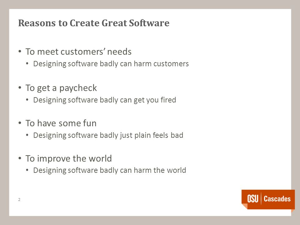 Reasons to Create Great Software To meet customers' needs Designing software badly can harm customers To get a paycheck Designing software badly can get you fired To have some fun Designing software badly just plain feels bad To improve the world Designing software badly can harm the world 2