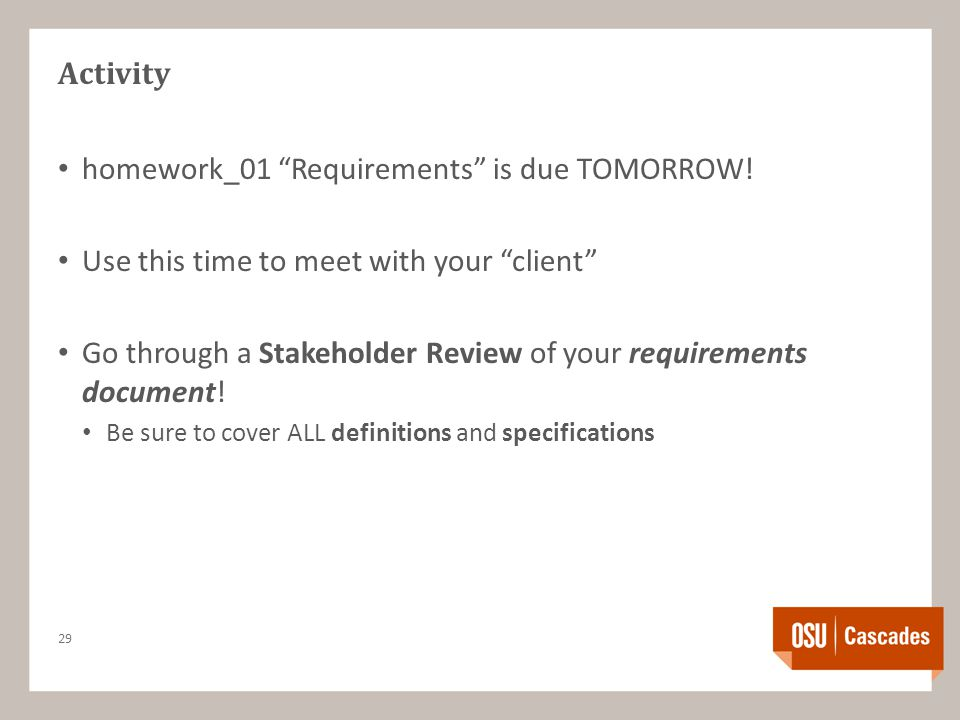 "Activity homework_01 ""Requirements"" is due TOMORROW! Use this time to meet with your ""client"" Go through a Stakeholder Review of your requirements doc"