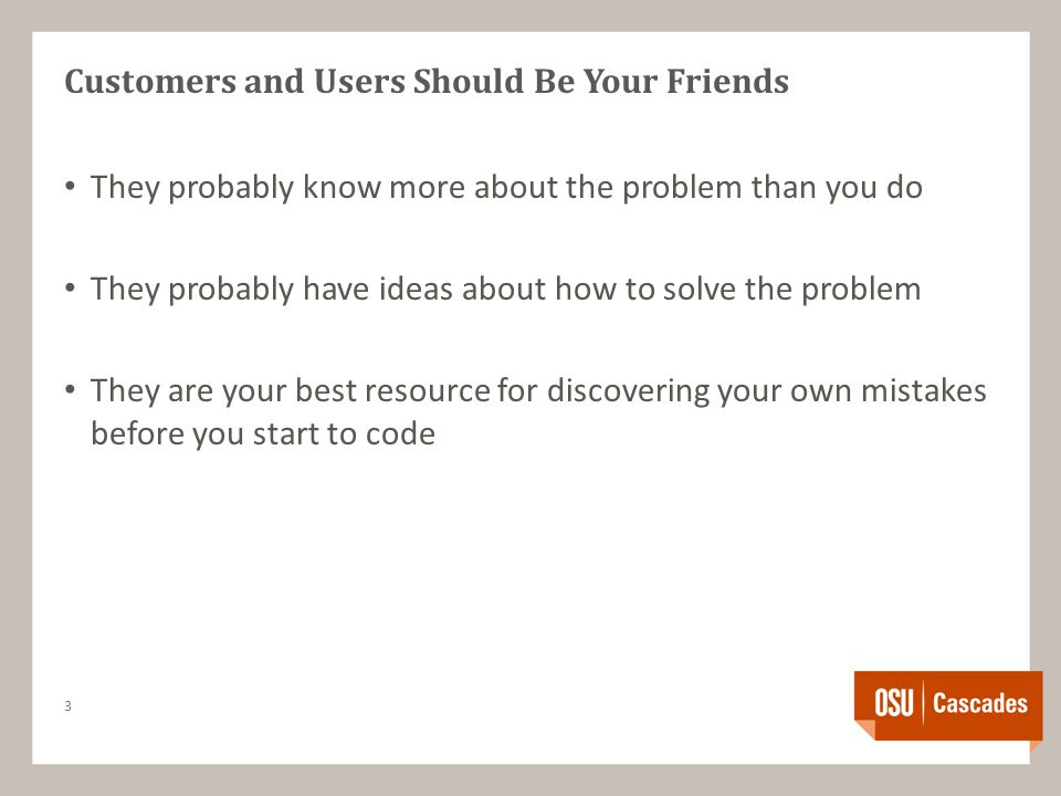 Customers and Users Should Be Your Friends They probably know more about the problem than you do They probably have ideas about how to solve the problem They are your best resource for discovering your own mistakes before you start to code 3