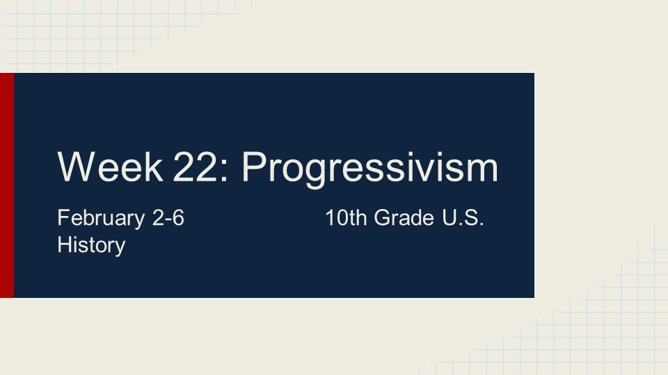 Week 22: Progressivism February 2-610th Grade U.S. History
