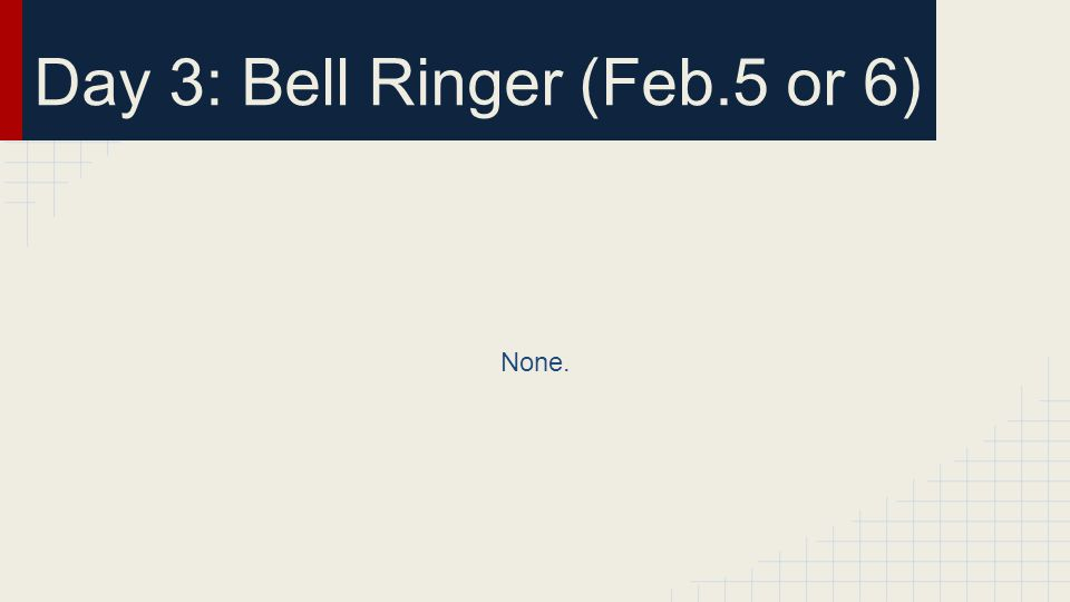 Day 3: Bell Ringer (Feb.5 or 6) None.