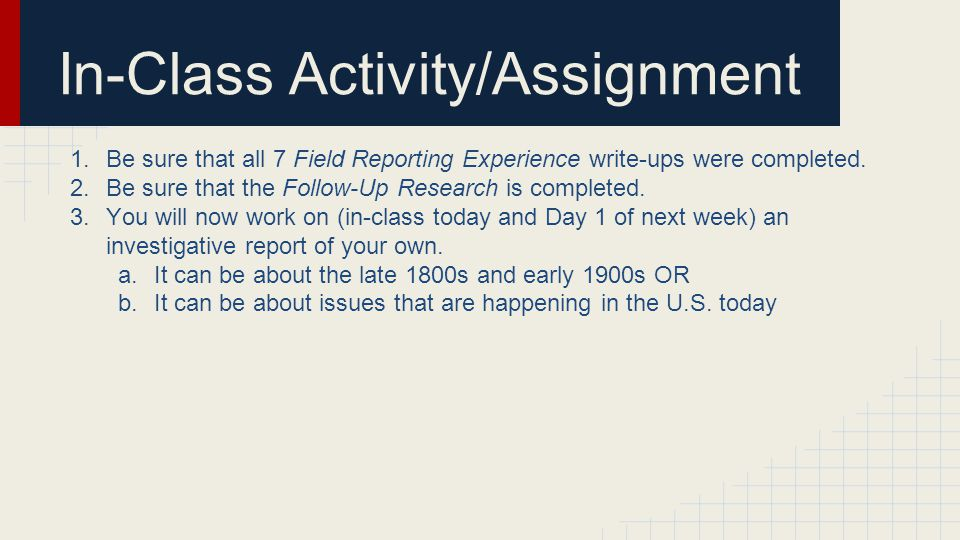 In-Class Activity/Assignment 1.Be sure that all 7 Field Reporting Experience write-ups were completed. 2.Be sure that the Follow-Up Research is comple