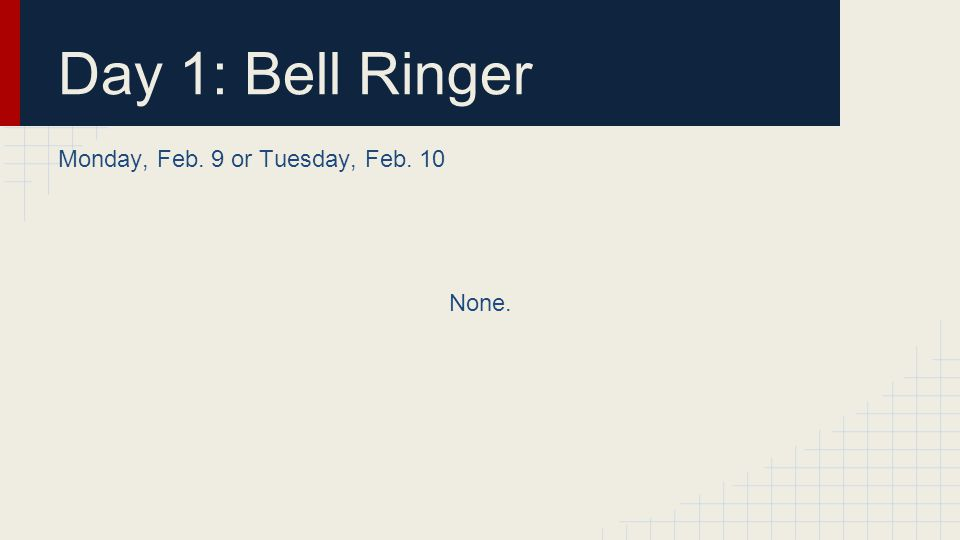 Day 1: Bell Ringer Monday, Feb. 9 or Tuesday, Feb. 10 None.