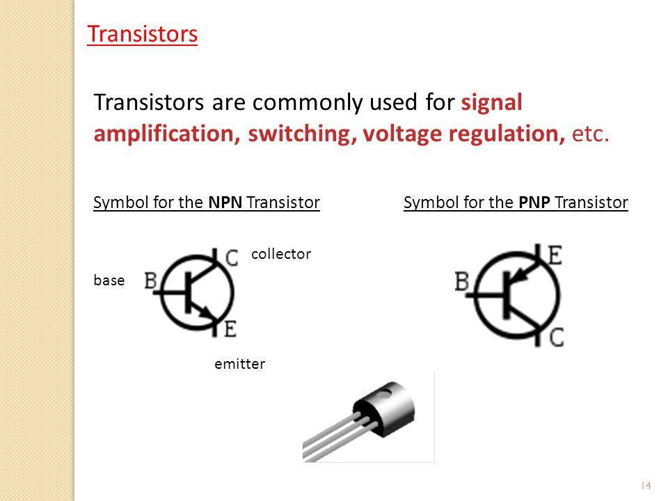 14 Symbol for the NPN TransistorSymbol for the PNP Transistor Transistors are commonly used for signal amplification, switching, voltage regulation, etc.