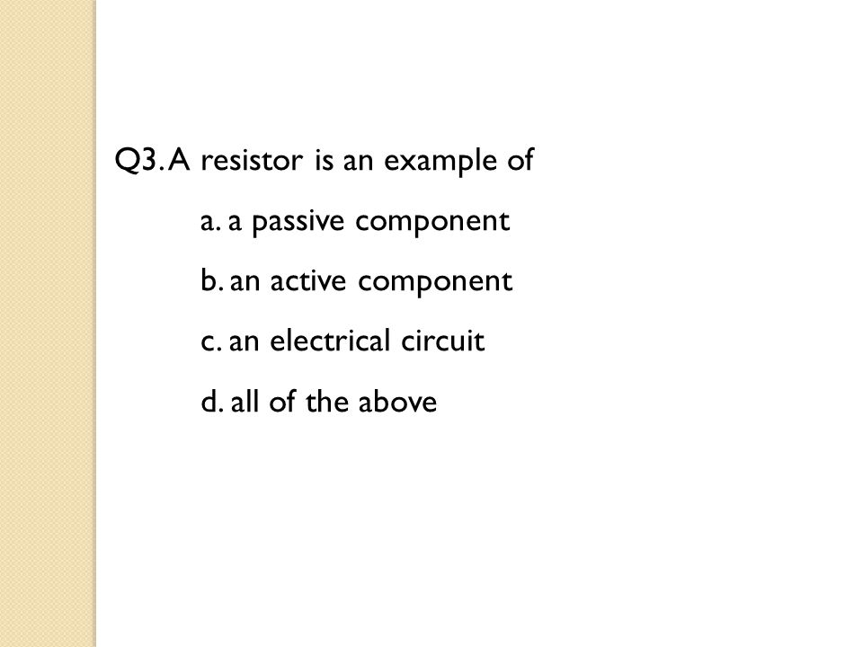 Q3. A resistor is an example of a. a passive component b.