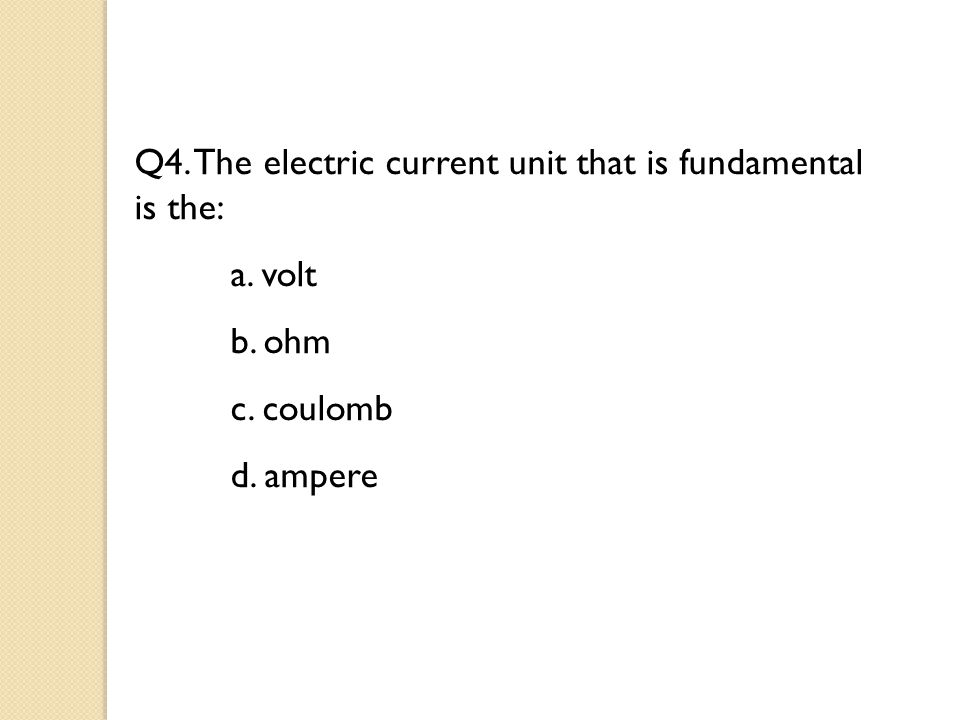 Q4. The electric current unit that is fundamental is the: a. volt b. ohm c. coulomb d. ampere