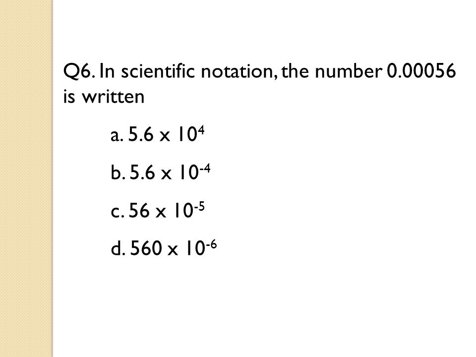 Q6. In scientific notation, the number 0.00056 is written a.
