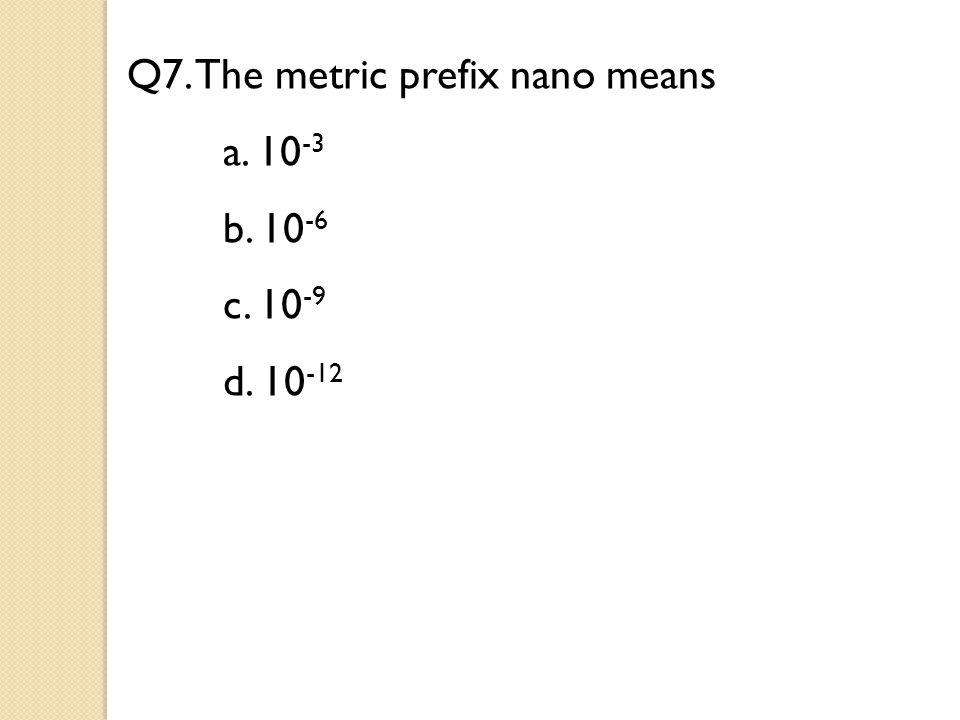 Q7. The metric prefix nano means a. 10 -3 b. 10 -6 c. 10 -9 d. 10 -12