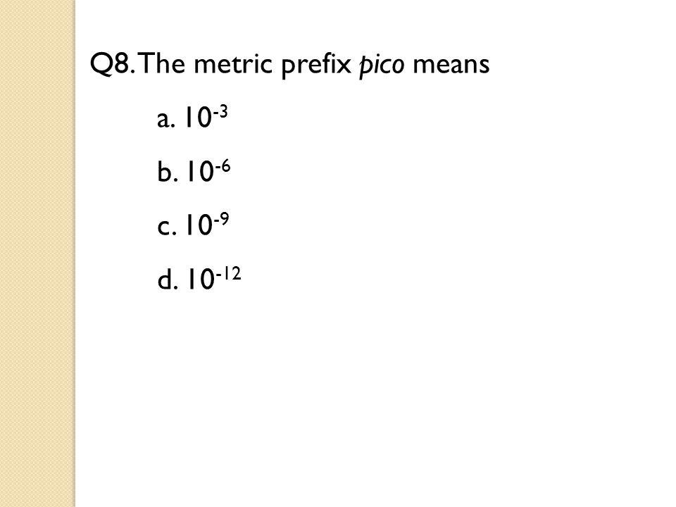 Q8. The metric prefix pico means a. 10 -3 b. 10 -6 c. 10 -9 d. 10 -12