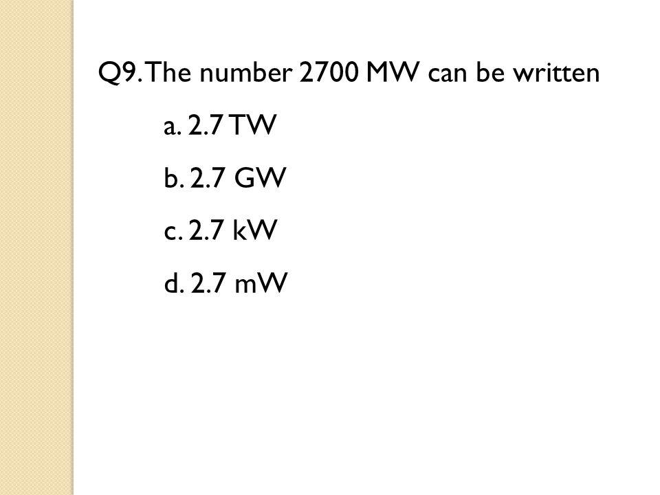 Q9. The number 2700 MW can be written a. 2.7 TW b. 2.7 GW c. 2.7 kW d. 2.7 mW