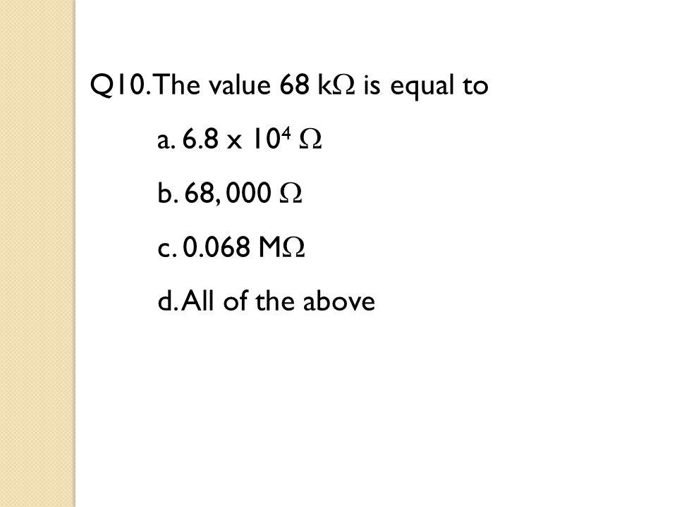 Q10. The value 68 k  is equal to a. 6.8 x 10 4  b. 68, 000  c. 0.068 M  d. All of the above