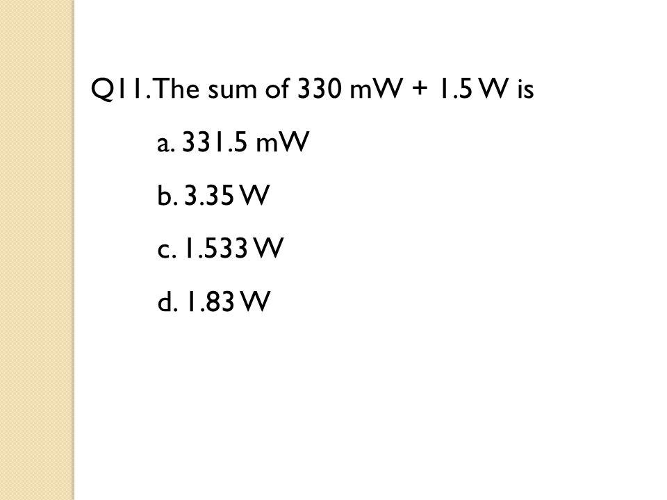 Q11. The sum of 330 mW + 1.5 W is a. 331.5 mW b. 3.35 W c. 1.533 W d. 1.83 W