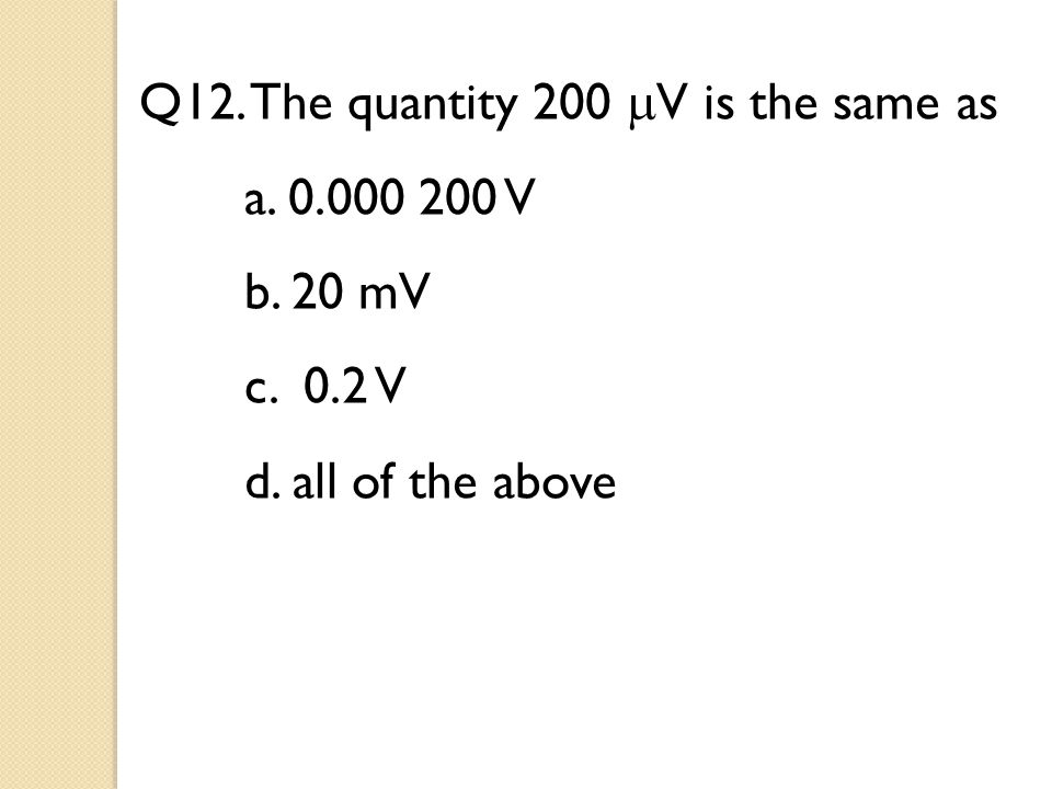 Q12. The quantity 200  V is the same as a. 0.000 200 V b. 20 mV c. 0.2 V d. all of the above