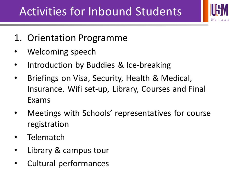 We lead Activities for Inbound Students 1.Orientation Programme Welcoming speech Introduction by Buddies & Ice-breaking Briefings on Visa, Security, H