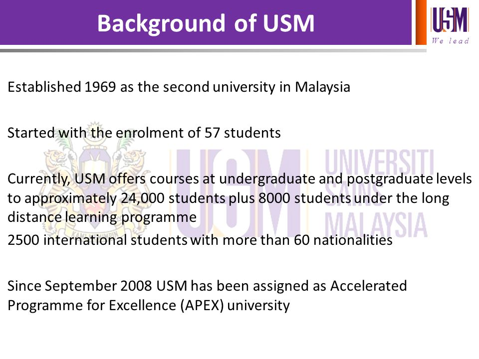 We lead Established 1969 as the second university in Malaysia Started with the enrolment of 57 students Currently, USM offers courses at undergraduate