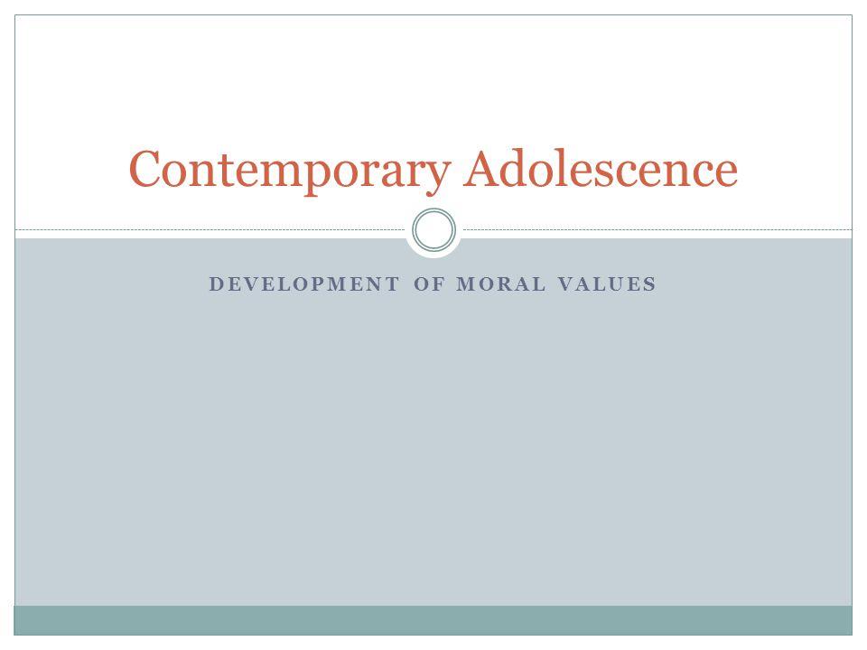 DEVELOPMENT OF MORAL VALUES Contemporary Adolescence