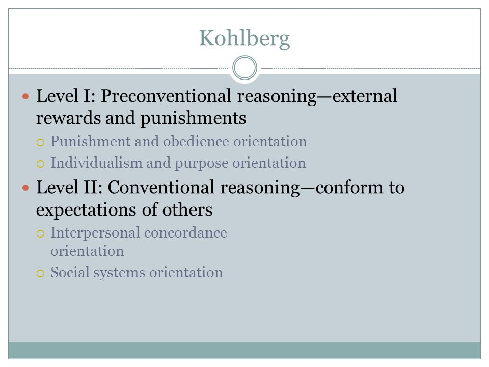 Kohlberg Level I: Preconventional reasoning—external rewards and punishments  Punishment and obedience orientation  Individualism and purpose orientation Level II: Conventional reasoning—conform to expectations of others  Interpersonal concordance orientation  Social systems orientation