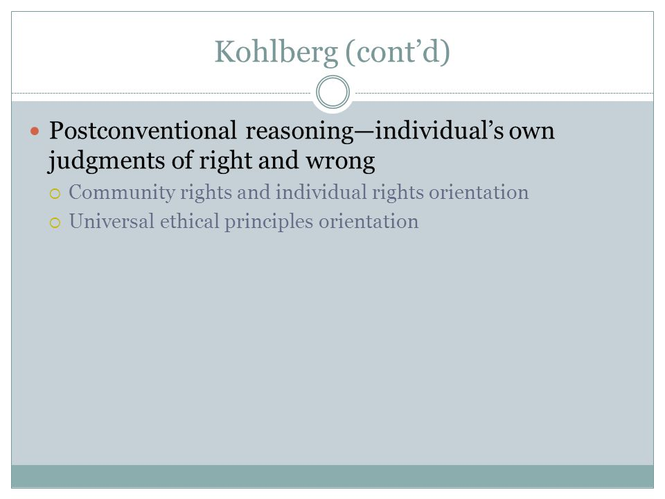 Kohlberg (cont'd) Postconventional reasoning—individual's own judgments of right and wrong  Community rights and individual rights orientation  Universal ethical principles orientation