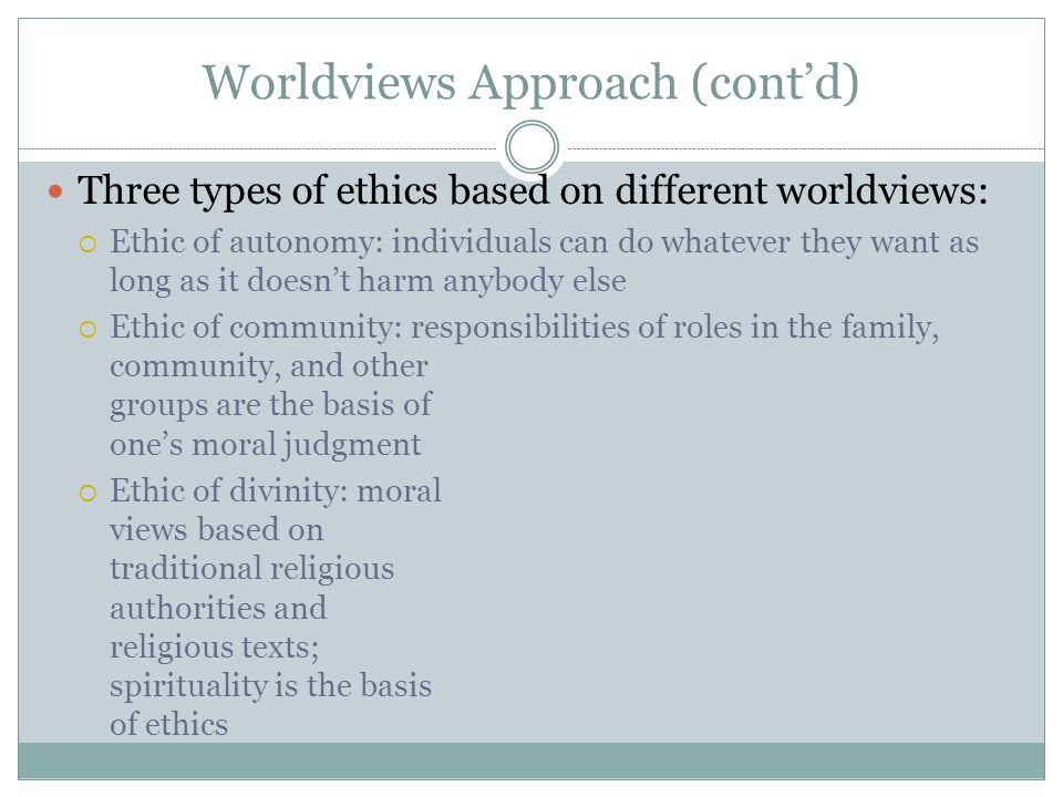 Worldviews Approach (cont'd) Three types of ethics based on different worldviews:  Ethic of autonomy: individuals can do whatever they want as long as it doesn't harm anybody else  Ethic of community: responsibilities of roles in the family, community, and other groups are the basis of one's moral judgment  Ethic of divinity: moral views based on traditional religious authorities and religious texts; spirituality is the basis of ethics