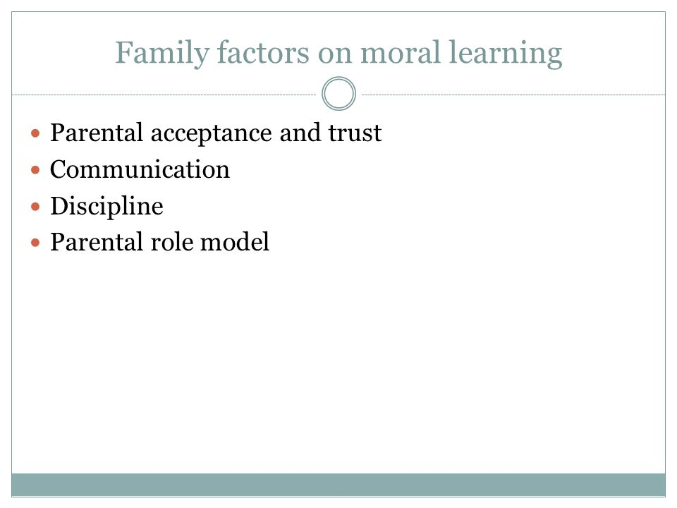 Family factors on moral learning Parental acceptance and trust Communication Discipline Parental role model