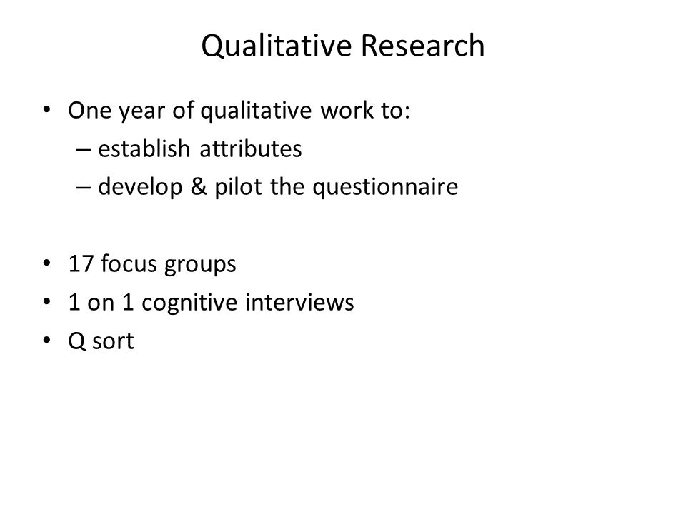 Qualitative Research One year of qualitative work to: – establish attributes – develop & pilot the questionnaire 17 focus groups 1 on 1 cognitive interviews Q sort