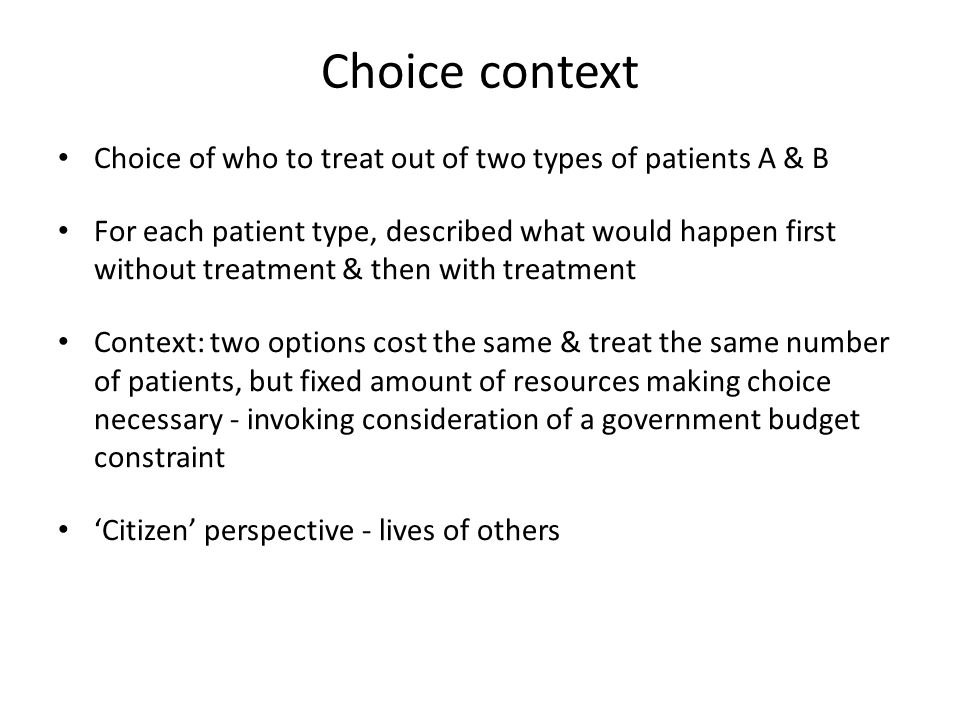 Choice context Choice of who to treat out of two types of patients A & B For each patient type, described what would happen first without treatment & then with treatment Context: two options cost the same & treat the same number of patients, but fixed amount of resources making choice necessary - invoking consideration of a government budget constraint 'Citizen' perspective - lives of others
