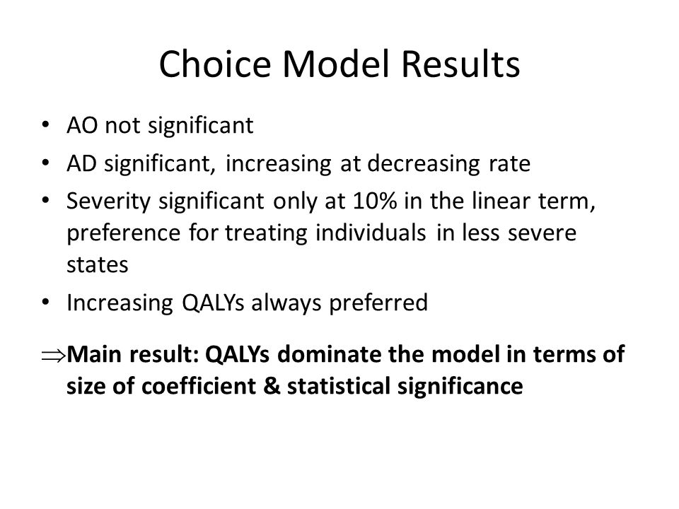 Choice Model Results AO not significant AD significant, increasing at decreasing rate Severity significant only at 10% in the linear term, preference for treating individuals in less severe states Increasing QALYs always preferred  Main result: QALYs dominate the model in terms of size of coefficient & statistical significance