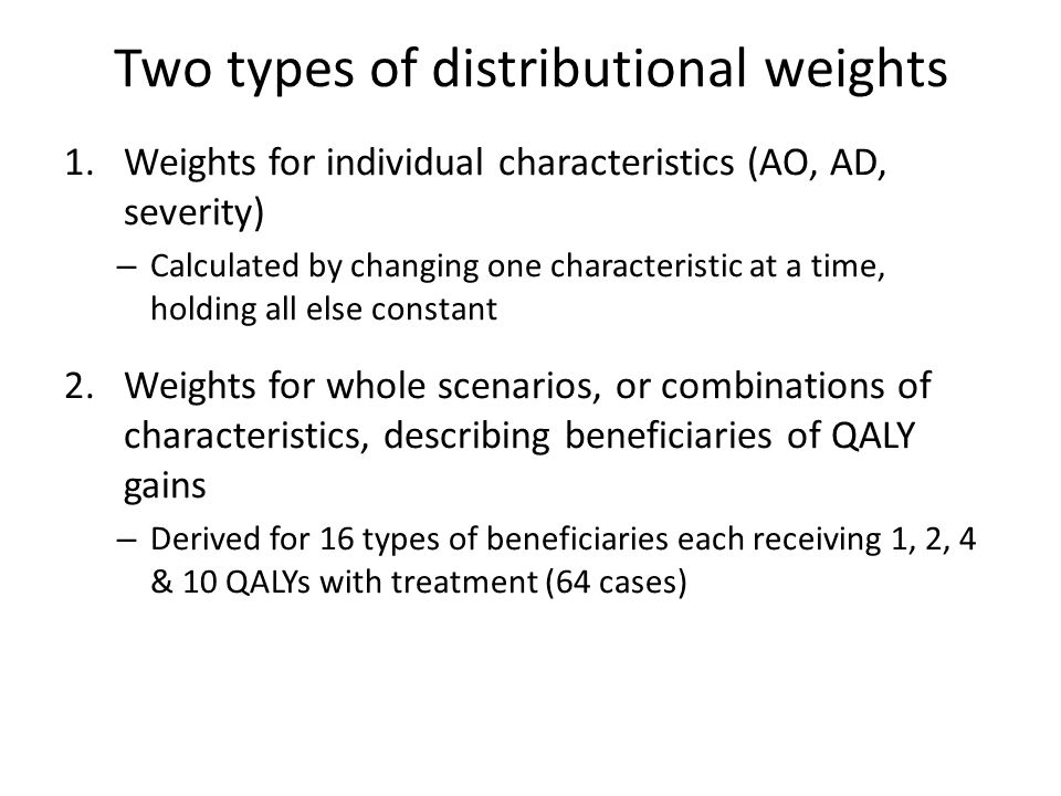 Two types of distributional weights 1.Weights for individual characteristics (AO, AD, severity) – Calculated by changing one characteristic at a time, holding all else constant 2.Weights for whole scenarios, or combinations of characteristics, describing beneficiaries of QALY gains – Derived for 16 types of beneficiaries each receiving 1, 2, 4 & 10 QALYs with treatment (64 cases)