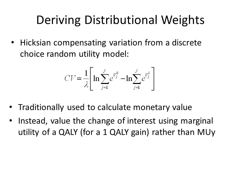 Deriving Distributional Weights Hicksian compensating variation from a discrete choice random utility model: Traditionally used to calculate monetary value Instead, value the change of interest using marginal utility of a QALY (for a 1 QALY gain) rather than MUy