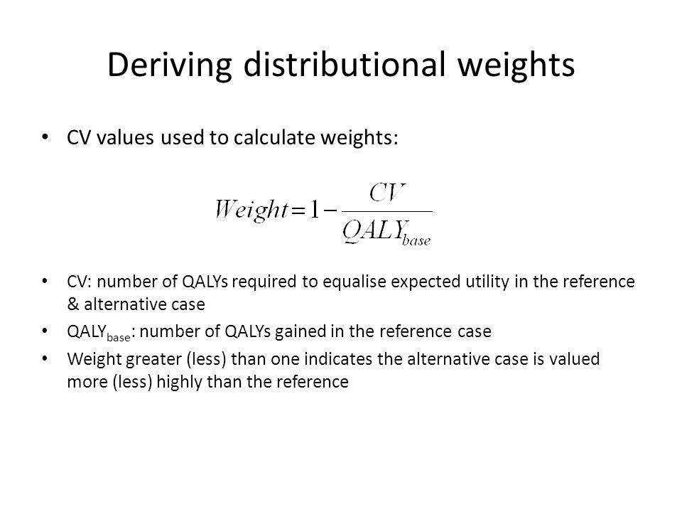 Deriving distributional weights CV values used to calculate weights: CV: number of QALYs required to equalise expected utility in the reference & alternative case QALY base : number of QALYs gained in the reference case Weight greater (less) than one indicates the alternative case is valued more (less) highly than the reference