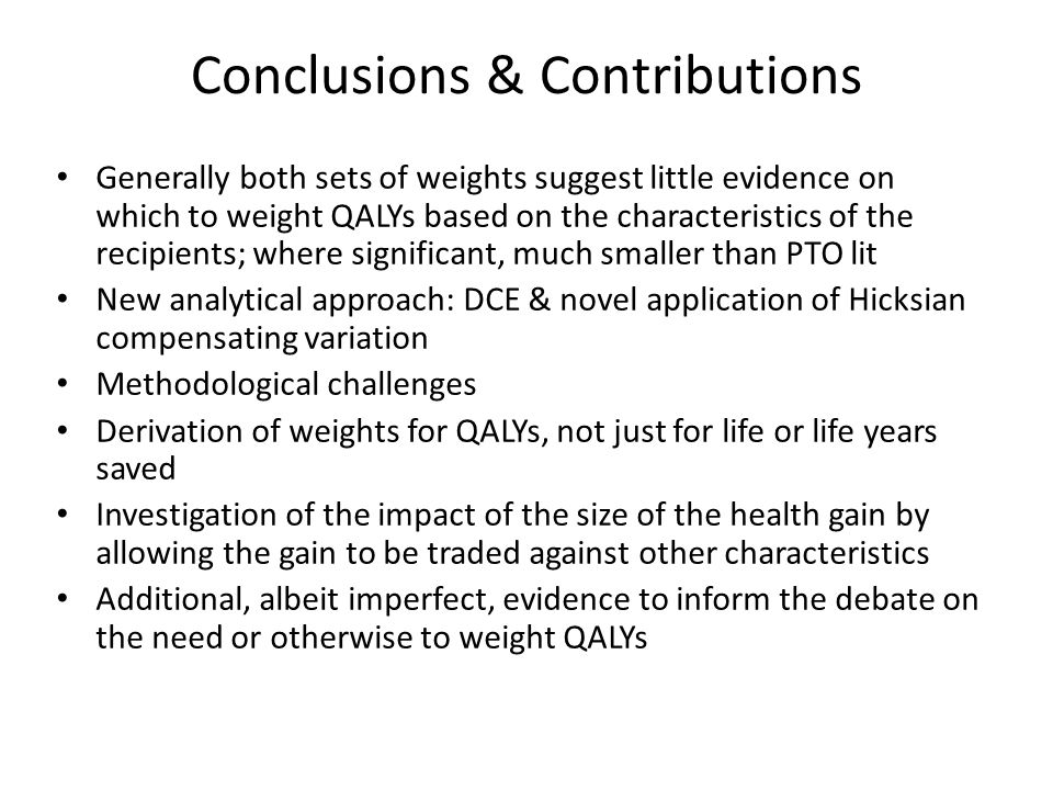 Conclusions & Contributions Generally both sets of weights suggest little evidence on which to weight QALYs based on the characteristics of the recipients; where significant, much smaller than PTO lit New analytical approach: DCE & novel application of Hicksian compensating variation Methodological challenges Derivation of weights for QALYs, not just for life or life years saved Investigation of the impact of the size of the health gain by allowing the gain to be traded against other characteristics Additional, albeit imperfect, evidence to inform the debate on the need or otherwise to weight QALYs