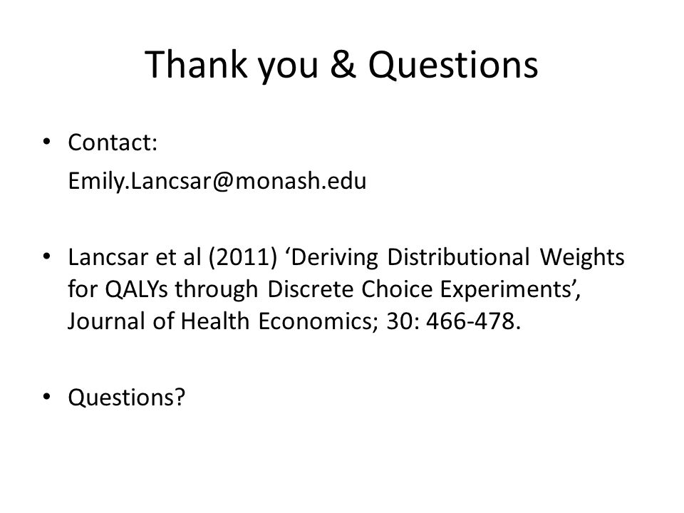 Thank you & Questions Contact: Emily.Lancsar@monash.edu Lancsar et al (2011) 'Deriving Distributional Weights for QALYs through Discrete Choice Experiments', Journal of Health Economics; 30: 466-478.