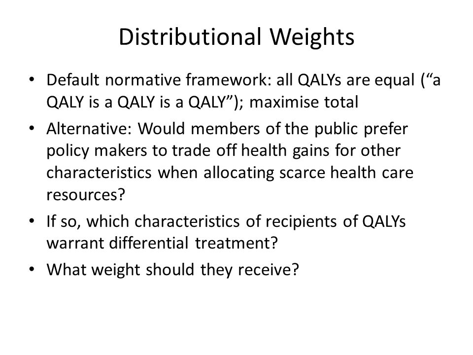 Distributional Weights Default normative framework: all QALYs are equal ( a QALY is a QALY is a QALY ); maximise total Alternative: Would members of the public prefer policy makers to trade off health gains for other characteristics when allocating scarce health care resources.