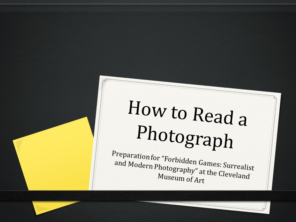 How to Read a Photograph Preparation for Forbidden Games: Surrealist and Modern Photography at the Cleveland Museum of Art