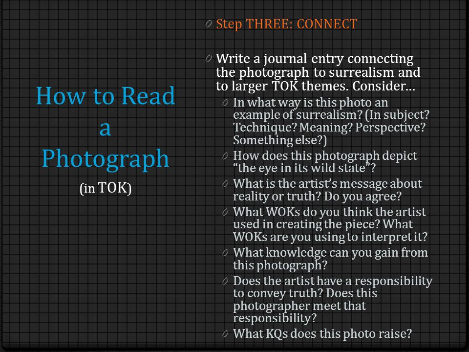 How to Read a Photograph 0 Step THREE: CONNECT 0 Write a journal entry connecting the photograph to surrealism and to larger TOK themes.