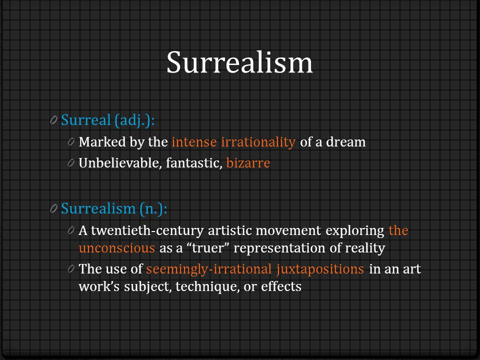 Surrealism 0 Surreal (adj.): 0 Marked by the intense irrationality of a dream 0 Unbelievable, fantastic, bizarre 0 Surrealism (n.): 0 A twentieth-century artistic movement exploring the unconscious as a truer representation of reality 0 The use of seemingly-irrational juxtapositions in an art work's subject, technique, or effects