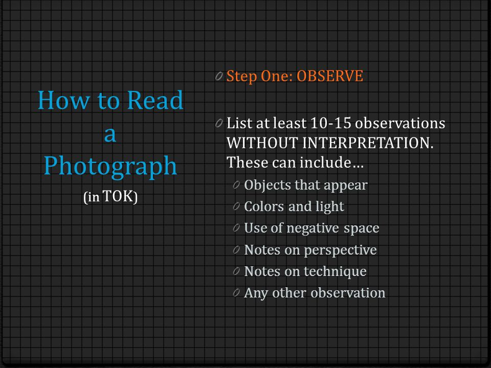 How to Read a Photograph 0 Step One: OBSERVE 0 List at least 10-15 observations WITHOUT INTERPRETATION. These can include… 0 Objects that appear 0 Col