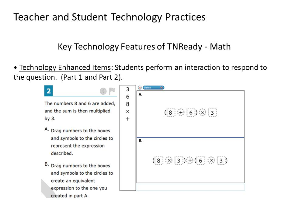 Teacher and Student Technology Practices Key Technology Features of TNReady - Math Technology Enhanced Items: Students perform an interaction to respond to the question.