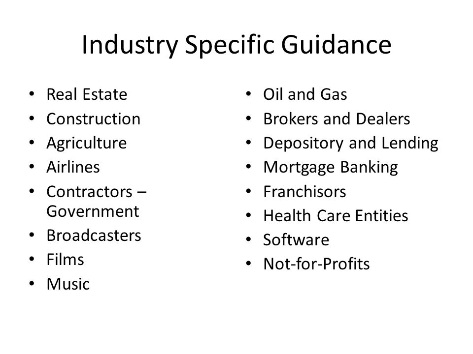 Industry Specific Guidance Real Estate Construction Agriculture Airlines Contractors – Government Broadcasters Films Music Oil and Gas Brokers and Dealers Depository and Lending Mortgage Banking Franchisors Health Care Entities Software Not-for-Profits