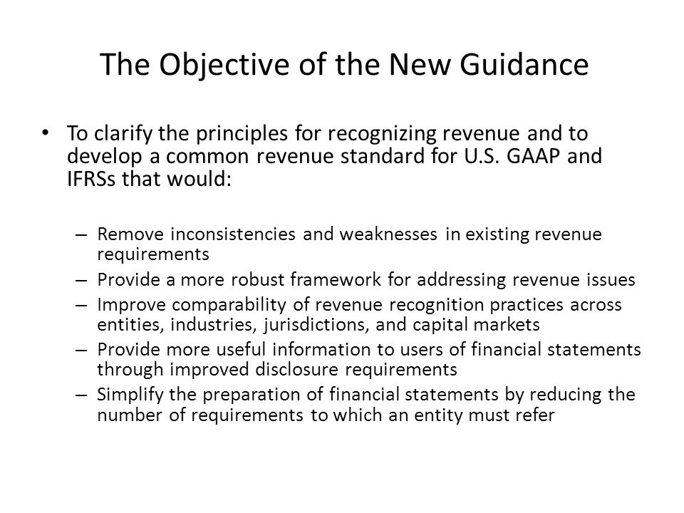 The Objective of the New Guidance To clarify the principles for recognizing revenue and to develop a common revenue standard for U.S.