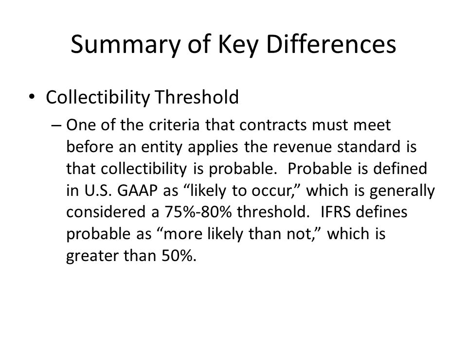 Summary of Key Differences Collectibility Threshold – One of the criteria that contracts must meet before an entity applies the revenue standard is that collectibility is probable.