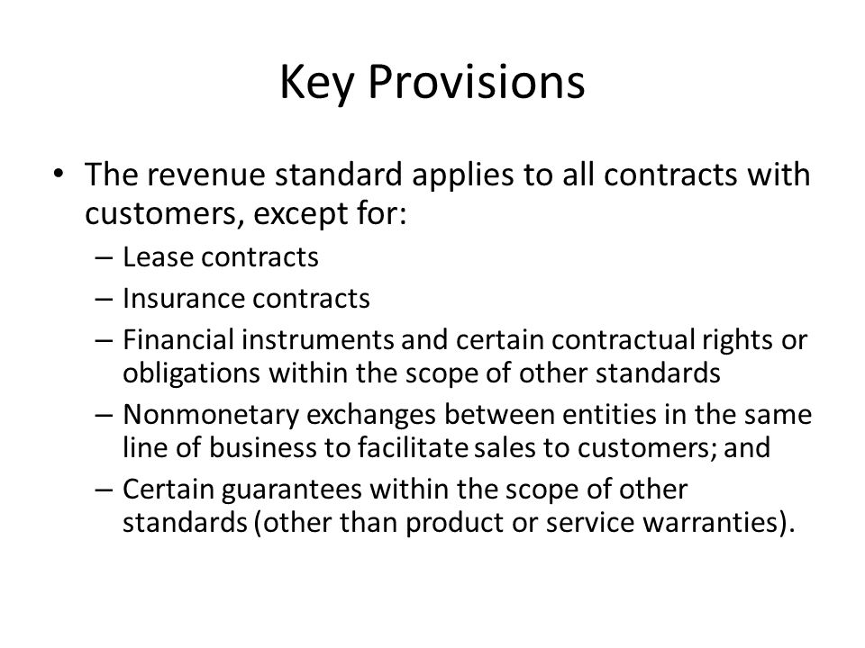 Key Provisions The revenue standard applies to all contracts with customers, except for: – Lease contracts – Insurance contracts – Financial instruments and certain contractual rights or obligations within the scope of other standards – Nonmonetary exchanges between entities in the same line of business to facilitate sales to customers; and – Certain guarantees within the scope of other standards (other than product or service warranties).