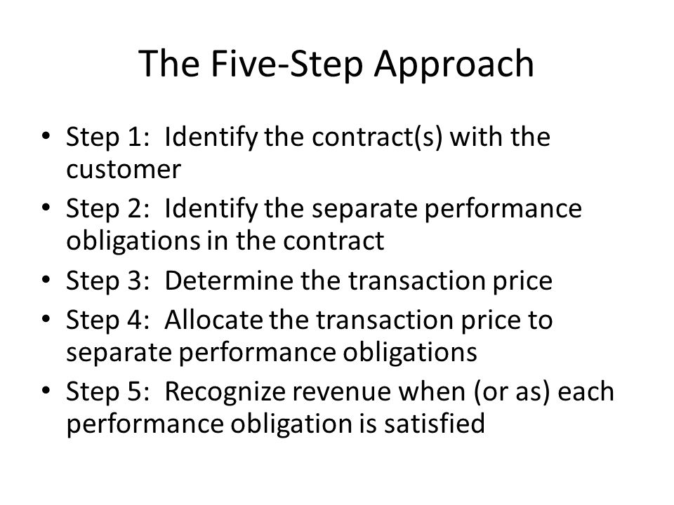 The Five-Step Approach Step 1: Identify the contract(s) with the customer Step 2: Identify the separate performance obligations in the contract Step 3: Determine the transaction price Step 4: Allocate the transaction price to separate performance obligations Step 5: Recognize revenue when (or as) each performance obligation is satisfied
