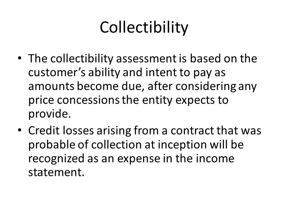 Collectibility The collectibility assessment is based on the customer's ability and intent to pay as amounts become due, after considering any price concessions the entity expects to provide.