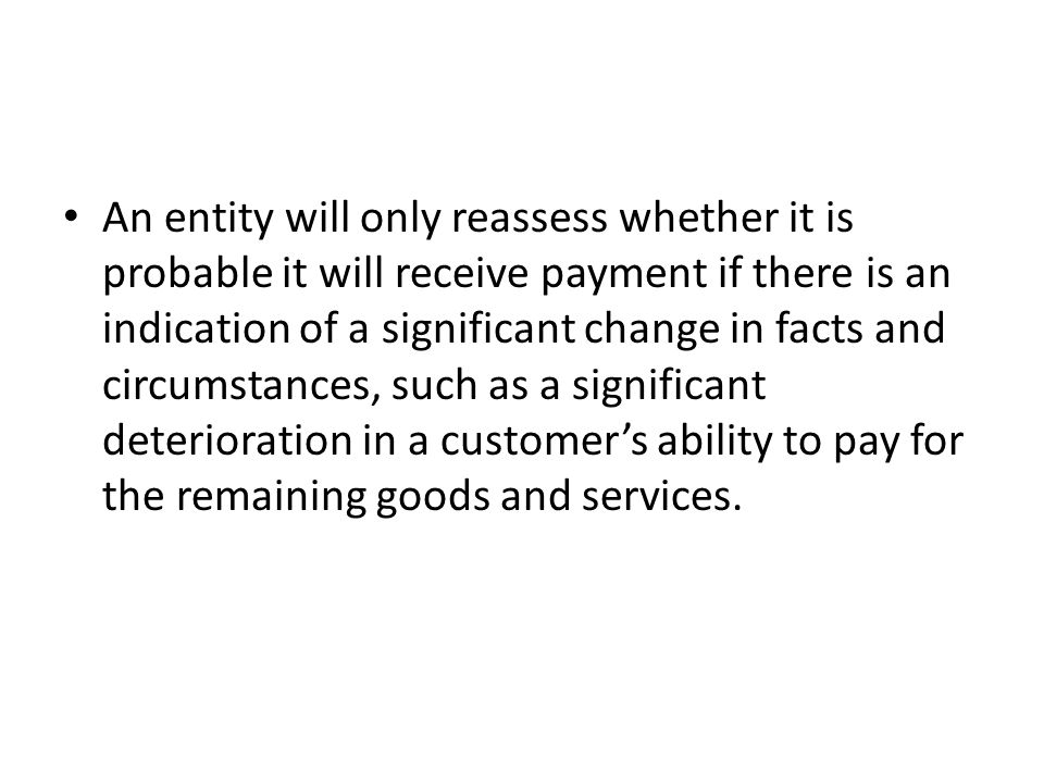 An entity will only reassess whether it is probable it will receive payment if there is an indication of a significant change in facts and circumstances, such as a significant deterioration in a customer's ability to pay for the remaining goods and services.
