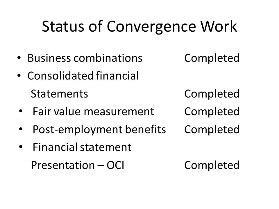 Status of Convergence Work Business combinationsCompleted Consolidated financial StatementsCompleted Fair value measurementCompleted Post-employment benefitsCompleted Financial statement Presentation – OCICompleted