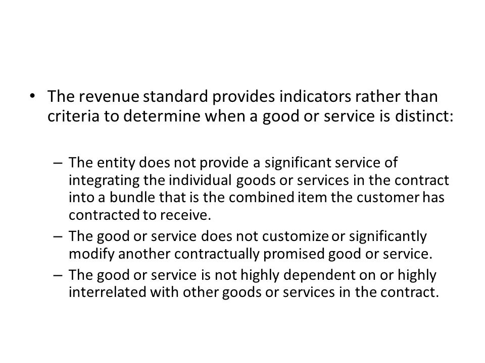 The revenue standard provides indicators rather than criteria to determine when a good or service is distinct: – The entity does not provide a significant service of integrating the individual goods or services in the contract into a bundle that is the combined item the customer has contracted to receive.